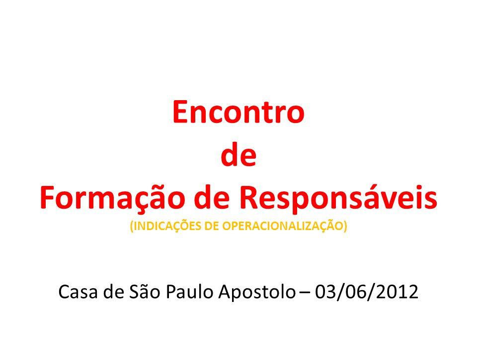 Encontro de Formação de Responsáveis (INDICAÇÕES DE OPERACIONALIZAÇÃO) Casa de São Paulo Apostolo – 03/06/2012