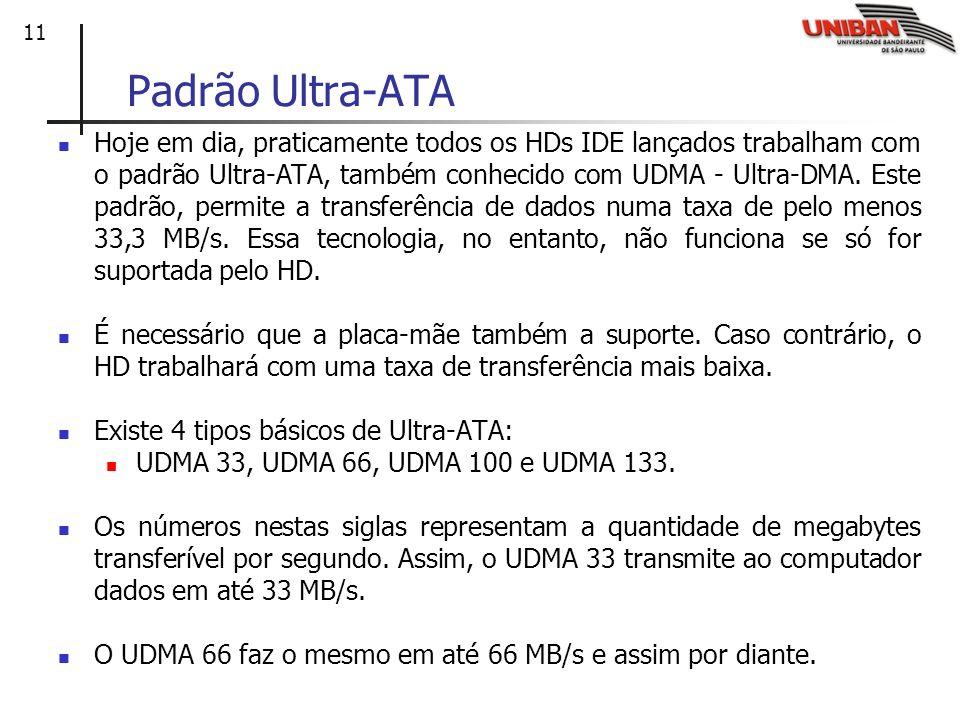 11 Padrão Ultra-ATA Hoje em dia, praticamente todos os HDs IDE lançados trabalham com o padrão Ultra-ATA, também conhecido com UDMA - Ultra-DMA. Este