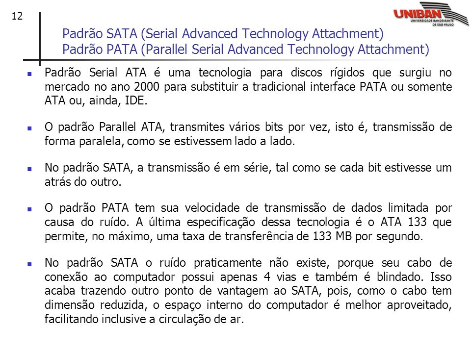 12 Padrão SATA (Serial Advanced Technology Attachment) Padrão PATA (Parallel Serial Advanced Technology Attachment) Padrão Serial ATA é uma tecnologia