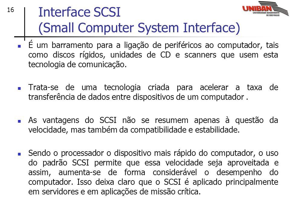 16 Interface SCSI (Small Computer System Interface) É um barramento para a ligação de periféricos ao computador, tais como discos rígidos, unidades de