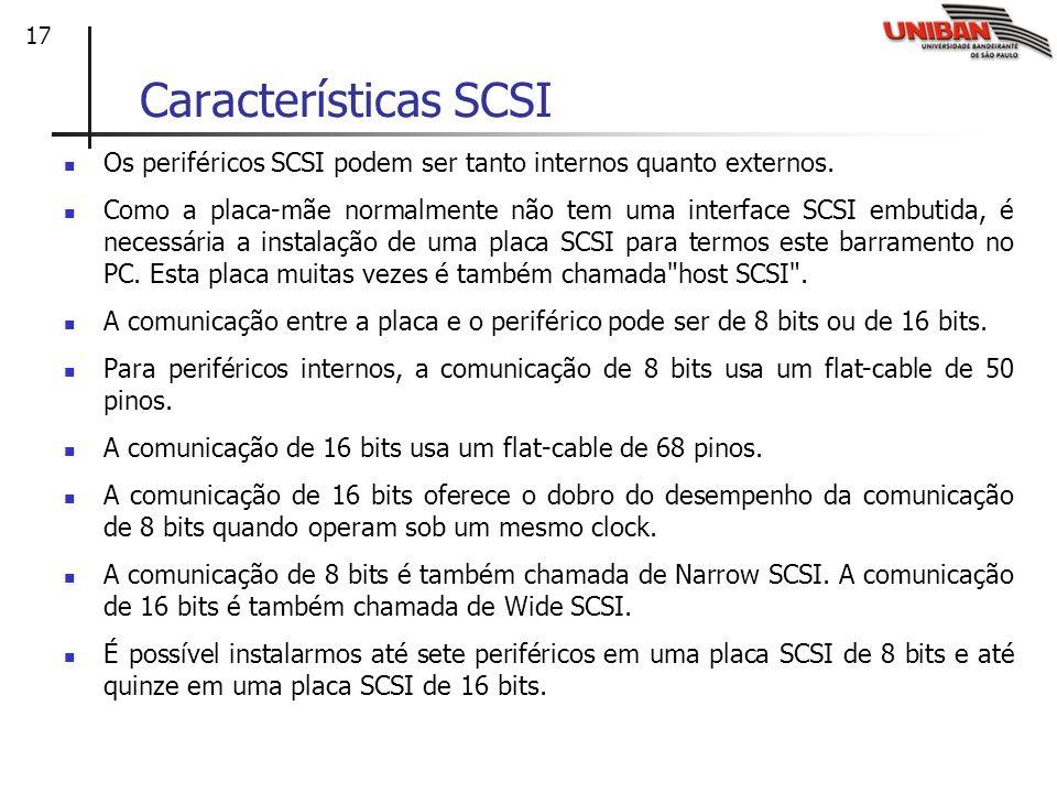 17 Características SCSI Os periféricos SCSI podem ser tanto internos quanto externos. Como a placa-mãe normalmente não tem uma interface SCSI embutida