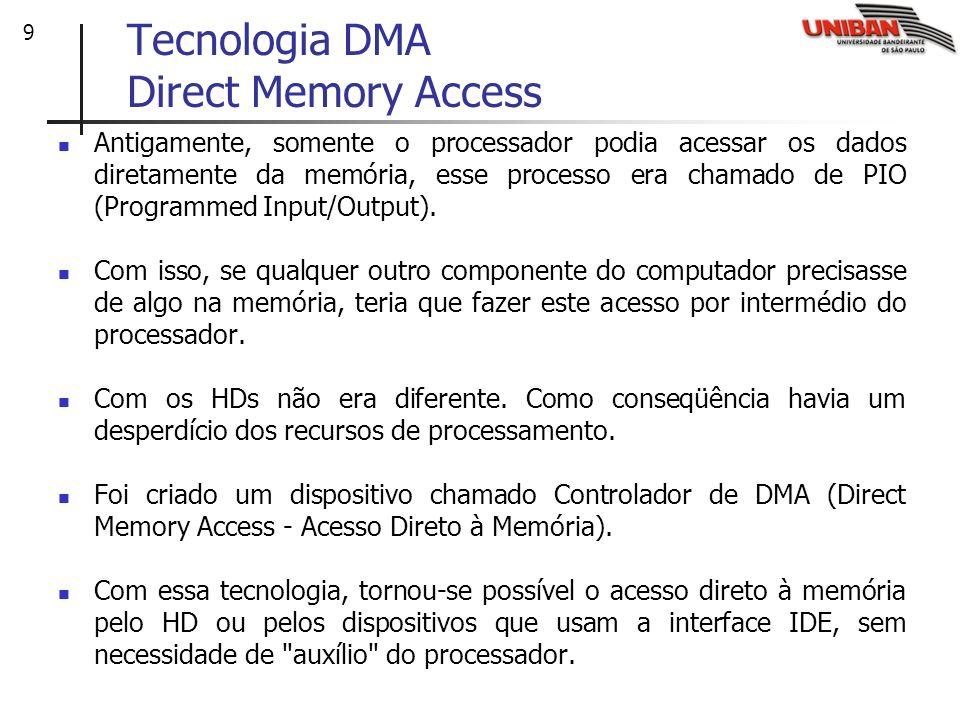 9 Tecnologia DMA Direct Memory Access Antigamente, somente o processador podia acessar os dados diretamente da memória, esse processo era chamado de P