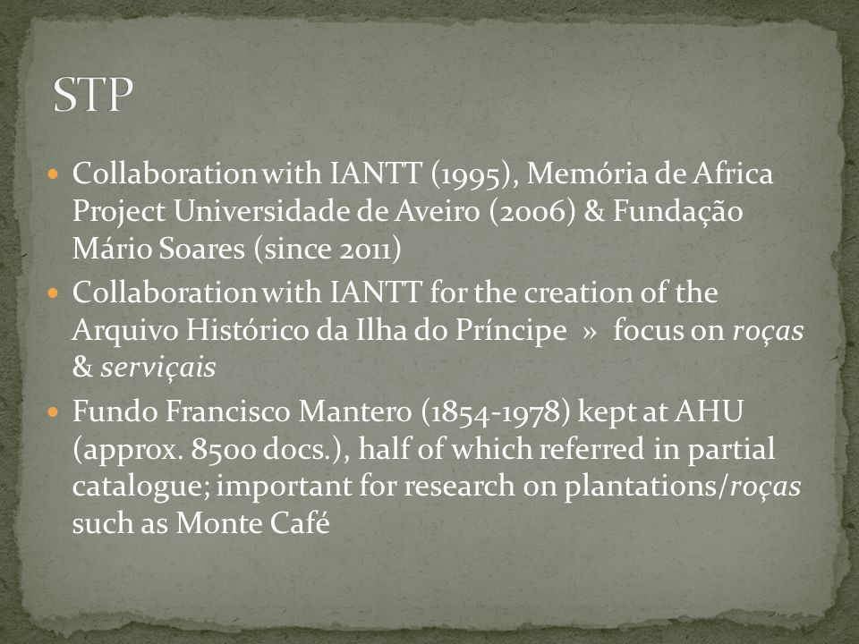 Collaboration with IANTT (1995), Memória de Africa Project Universidade de Aveiro (2006) & Fundação Mário Soares (since 2011) Collaboration with IANTT for the creation of the Arquivo Histórico da Ilha do Príncipe » focus on roças & serviçais Fundo Francisco Mantero (1854-1978) kept at AHU (approx.