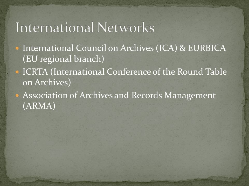 International Council on Archives (ICA) & EURBICA (EU regional branch) ICRTA (International Conference of the Round Table on Archives) Association of Archives and Records Management (ARMA)