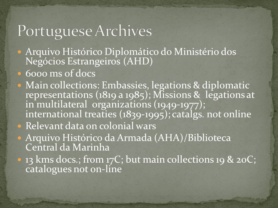 Arquivo Histórico Diplomático do Ministério dos Negócios Estrangeiros (AHD) 6000 ms of docs Main collections: Embassies, legations & diplomatic representations (1819 a 1985); Missions & legations at in multilateral organizations (1949-1977); international treaties (1839-1995); catalgs.
