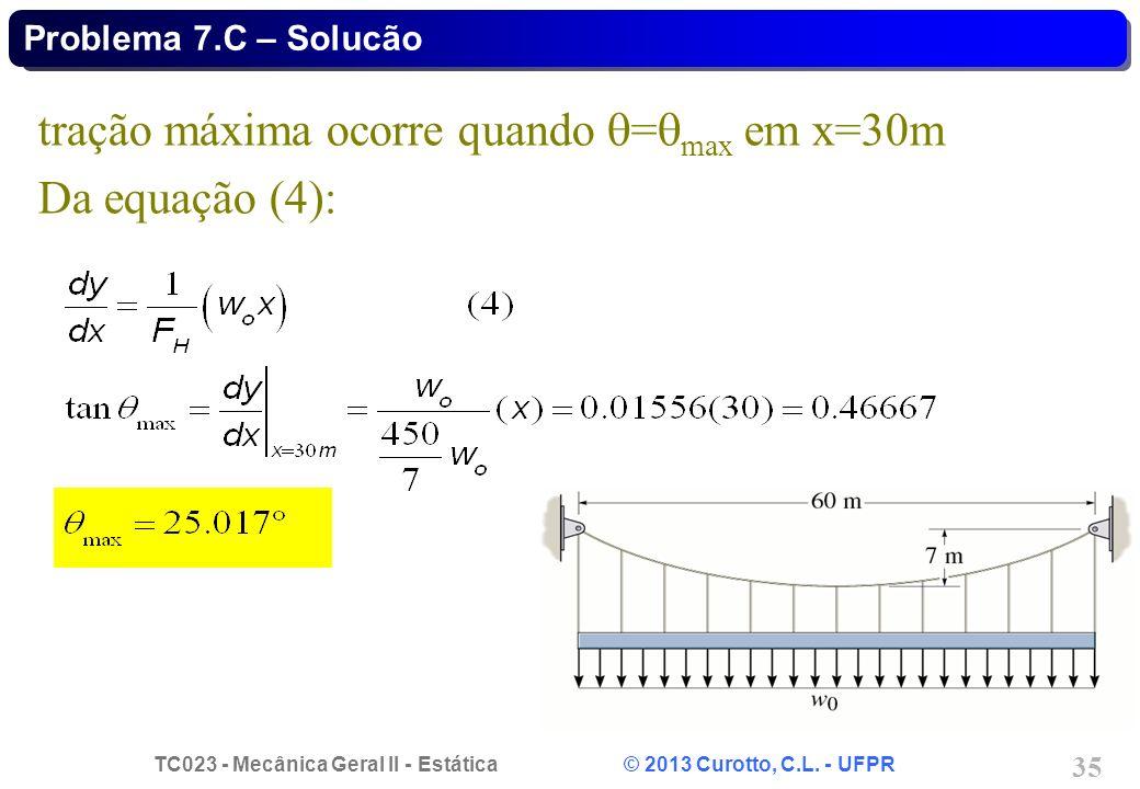 TC023 - Mecânica Geral II - Estática © 2013 Curotto, C.L. - UFPR 35 tração máxima ocorre quando = max em x=30m Da equação (4): Problema 7.C – Solucão