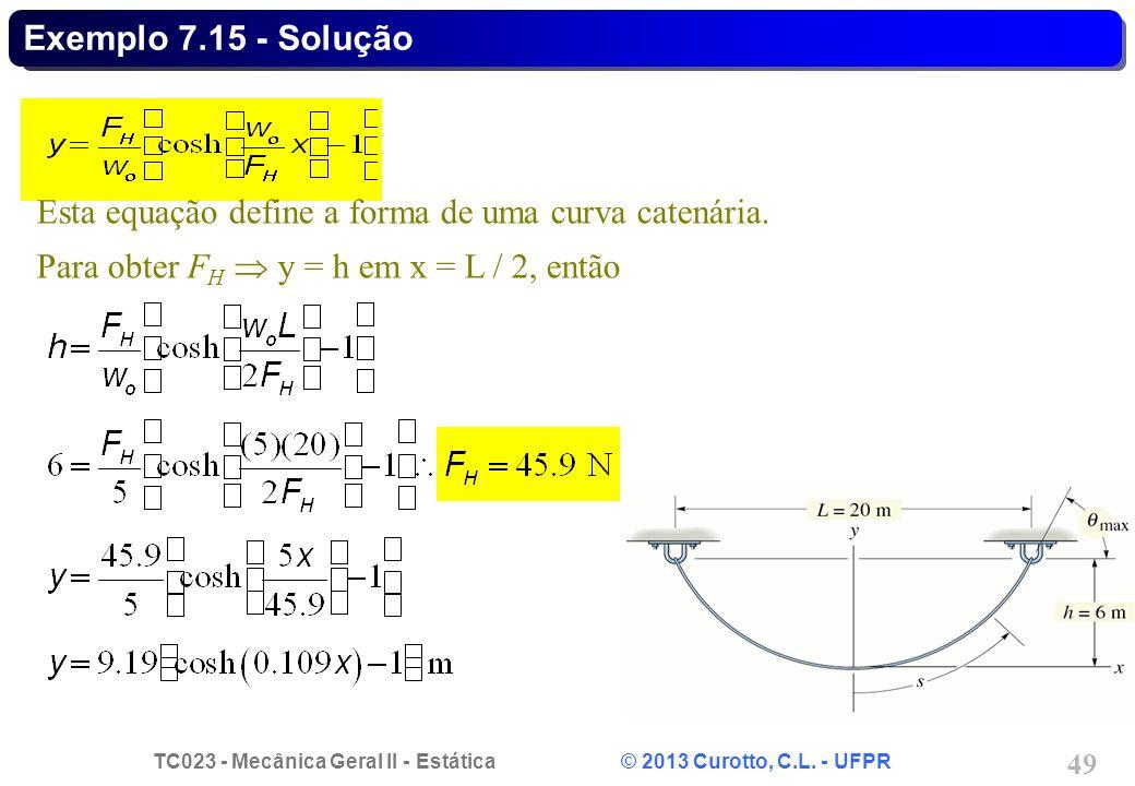 TC023 - Mecânica Geral II - Estática © 2013 Curotto, C.L. - UFPR 49 Esta equação define a forma de uma curva catenária. Para obter F H y = h em x = L