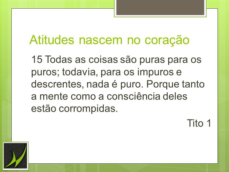 Atitudes nascem no coração 15 Todas as coisas são puras para os puros; todavia, para os impuros e descrentes, nada é puro. Porque tanto a mente como a