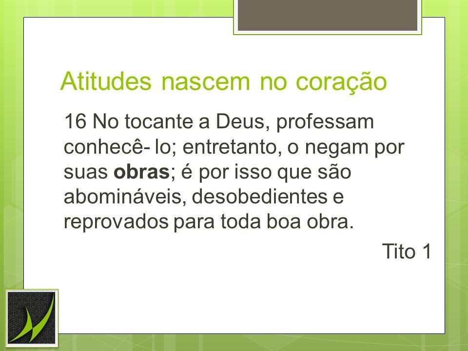 Atitudes nascem no coração 16 No tocante a Deus, professam conhecê- lo; entretanto, o negam por suas obras; é por isso que são abomináveis, desobedien