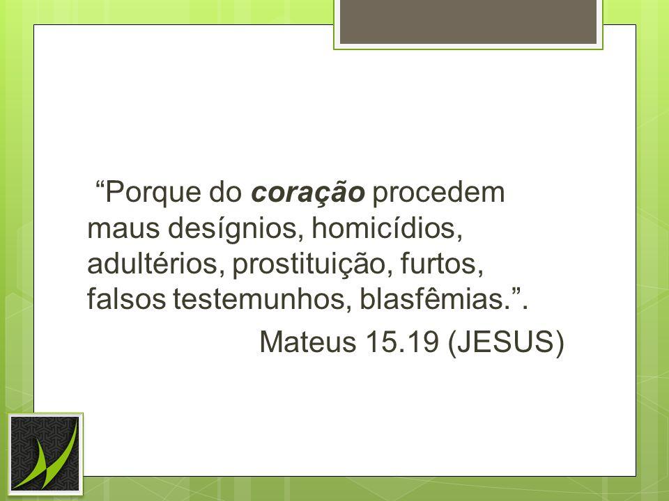 Porque do coração procedem maus desígnios, homicídios, adultérios, prostituição, furtos, falsos testemunhos, blasfêmias.. Mateus 15.19 (JESUS)