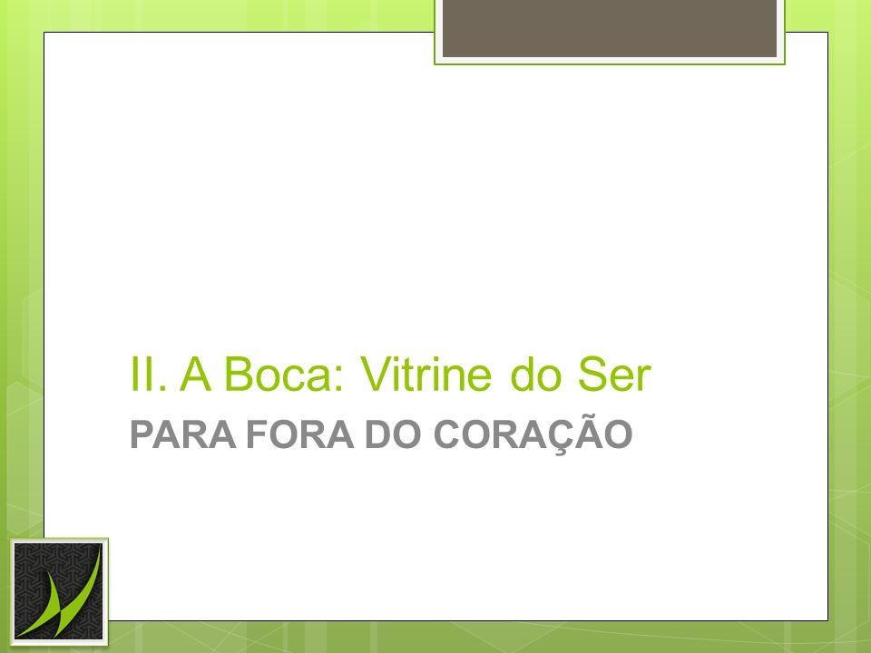 II. A Boca: Vitrine do Ser PARA FORA DO CORAÇÃO