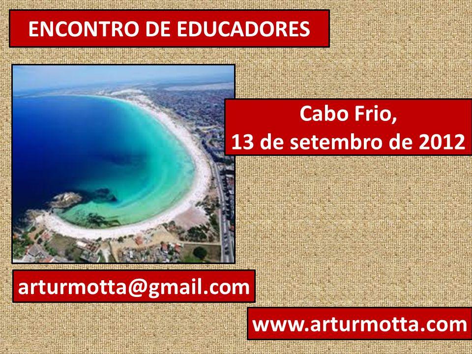 ENCONTRO DE EDUCADORES Cabo Frio, 13 de setembro de 2012 arturmotta@gmail.com www.arturmotta.com