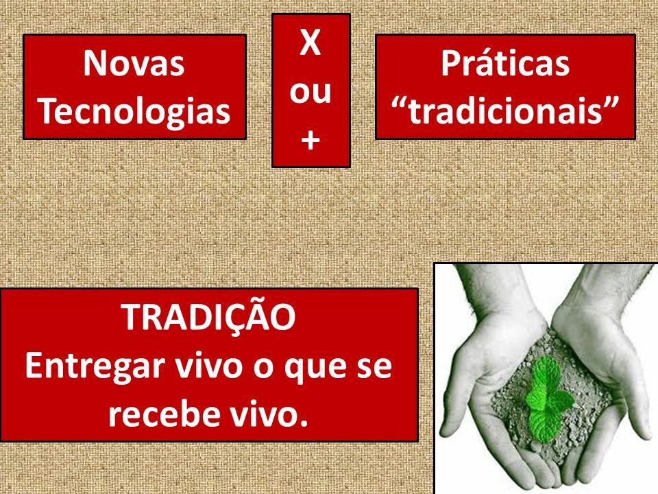 Novas Tecnologias Práticas tradicionais TRADIÇÃO Entregar vivo o que se recebe vivo. X ou +