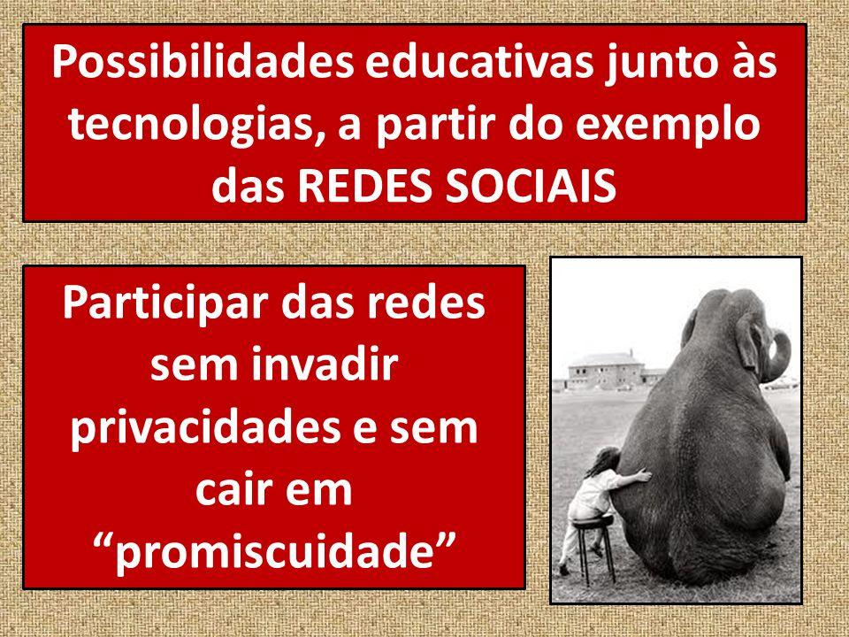 Possibilidades educativas junto às tecnologias, a partir do exemplo das REDES SOCIAIS Participar das redes sem invadir privacidades e sem cair em promiscuidade