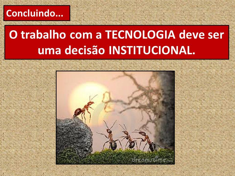 Concluindo... O trabalho com a TECNOLOGIA deve ser uma decisão INSTITUCIONAL.