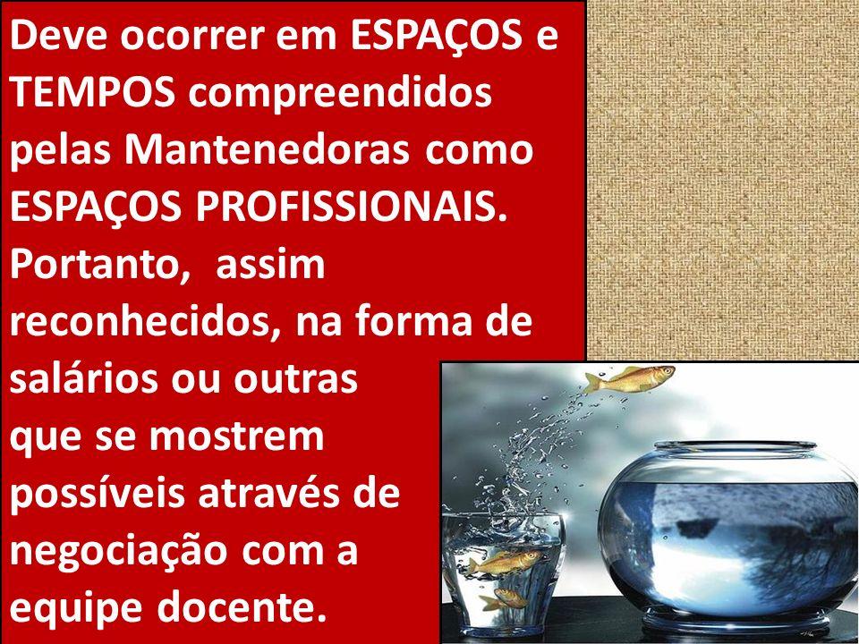 Deve ocorrer em ESPAÇOS e TEMPOS compreendidos pelas Mantenedoras como ESPAÇOS PROFISSIONAIS.