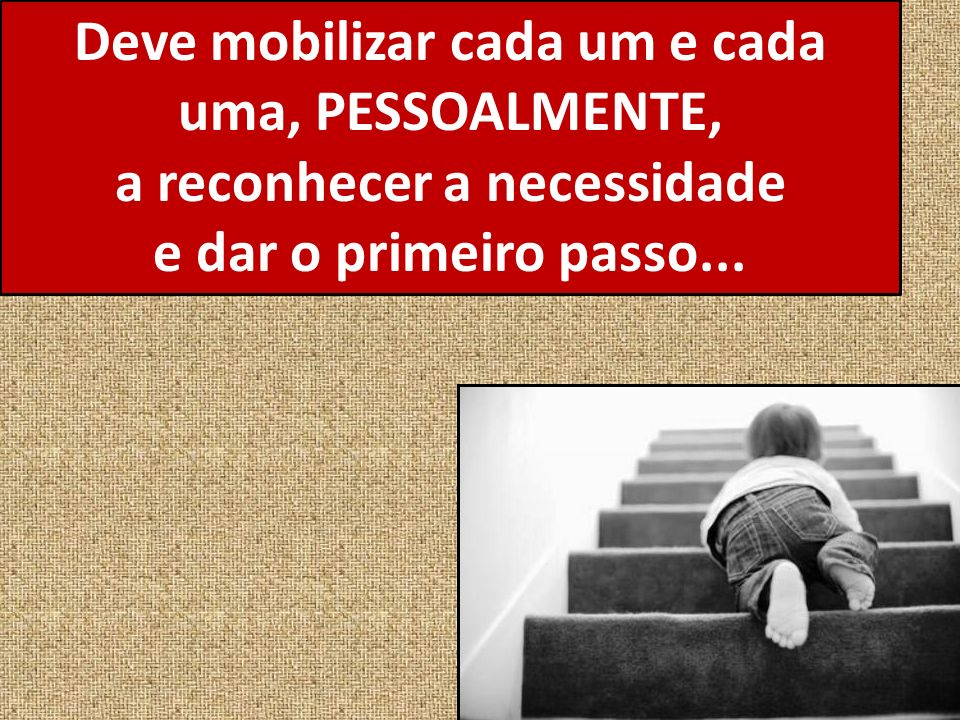 Deve mobilizar cada um e cada uma, PESSOALMENTE, a reconhecer a necessidade e dar o primeiro passo...