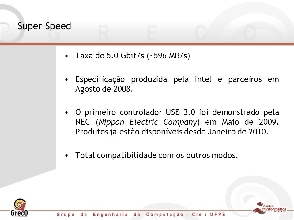 Super Speed Taxa de 5.0 Gbit/s (~596 MB/s) Especificação produzida pela Intel e parceiros em Agosto de 2008. O primeiro controlador USB 3.0 foi demons