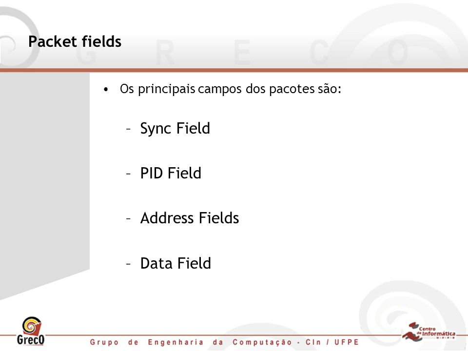 Packet fields Os principais campos dos pacotes são: –Sync Field –PID Field –Address Fields –Data Field