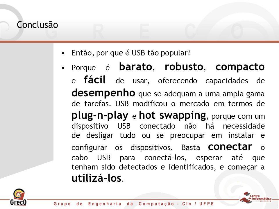 Conclusão Então, por que é USB tão popular? Porque é barato, robusto, compacto e fácil de usar, oferecendo capacidades de desempenho que se adequam a