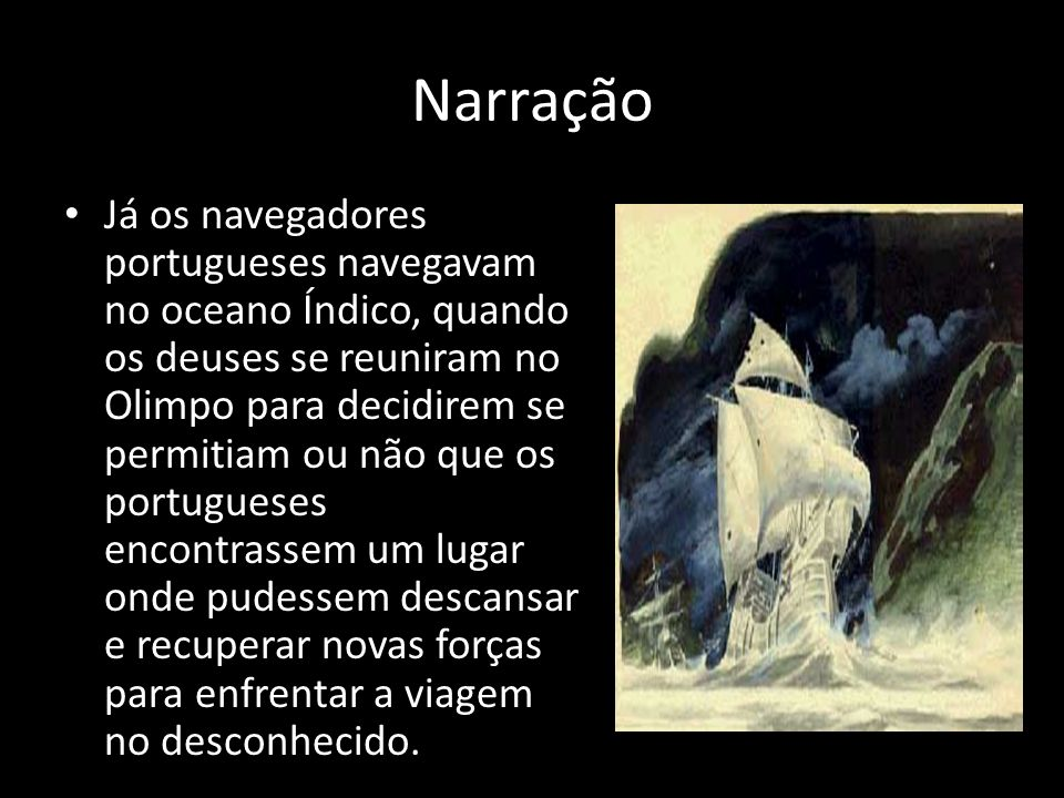 Narração Já os navegadores portugueses navegavam no oceano Índico, quando os deuses se reuniram no Olimpo para decidirem se permitiam ou não que os po