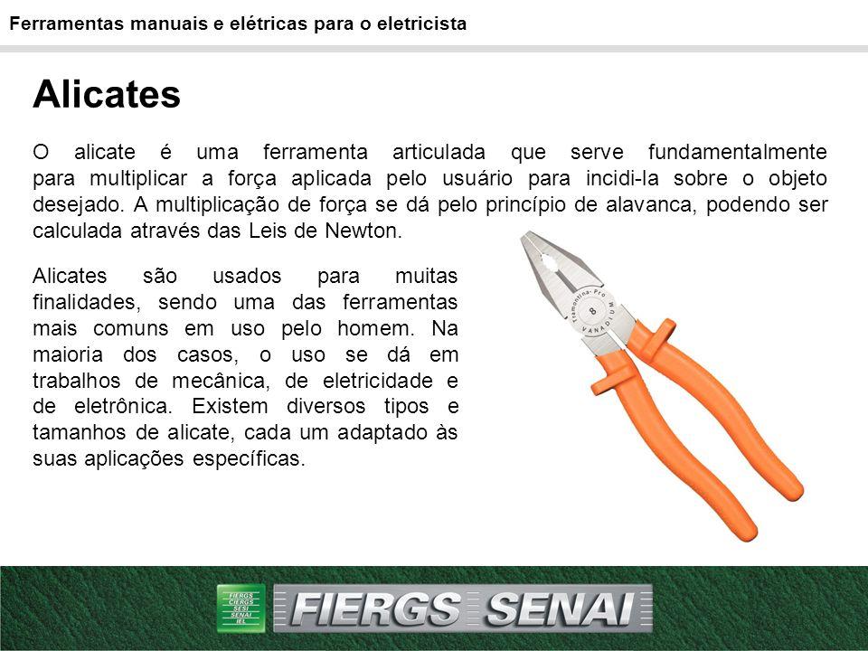 Ferramentas manuais e elétricas para o eletricista Alicates O alicate é uma ferramenta articulada que serve fundamentalmente para multiplicar a força