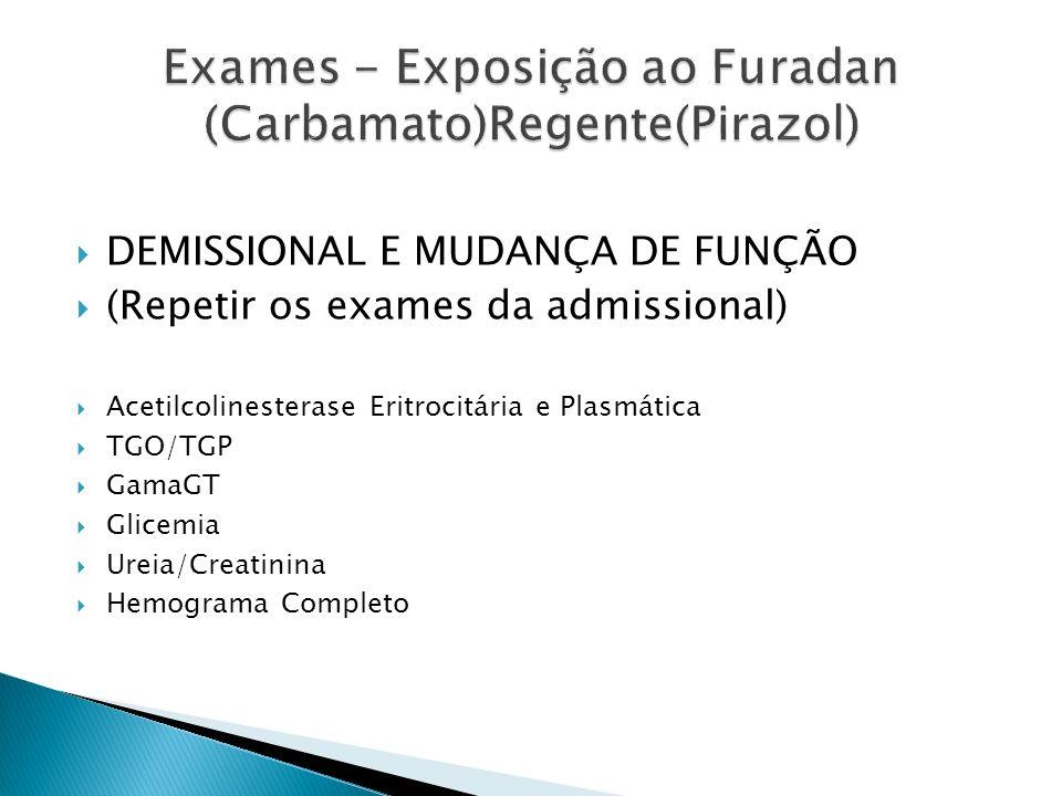 DEMISSIONAL E MUDANÇA DE FUNÇÃO (Repetir os exames da admissional) Acetilcolinesterase Eritrocitária e Plasmática TGO/TGP GamaGT Glicemia Ureia/Creati