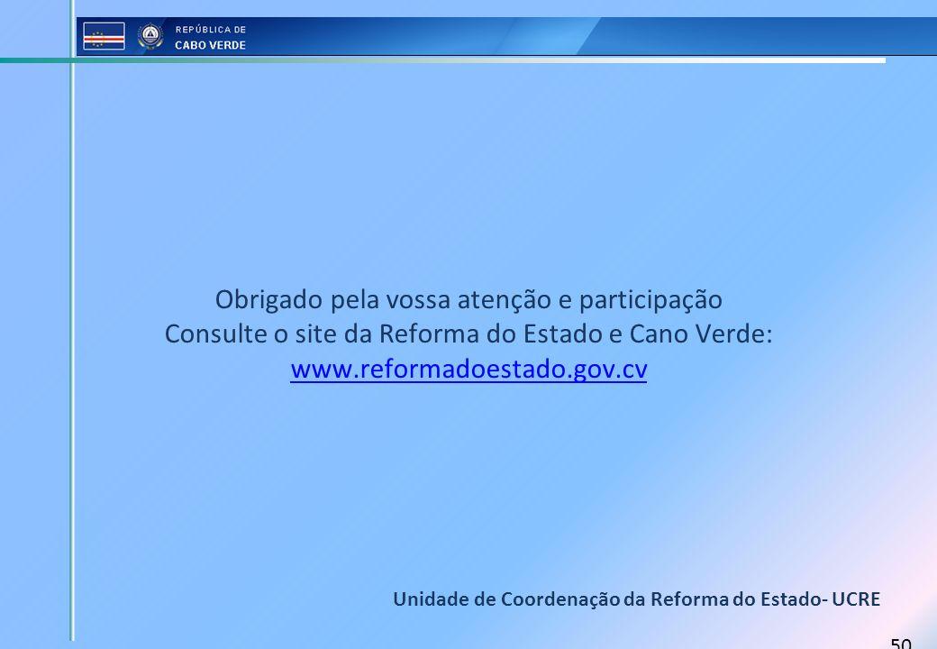 50 Obrigado pela vossa atenção e participação Consulte o site da Reforma do Estado e Cano Verde: www.reformadoestado.gov.cv Unidade de Coordenação da
