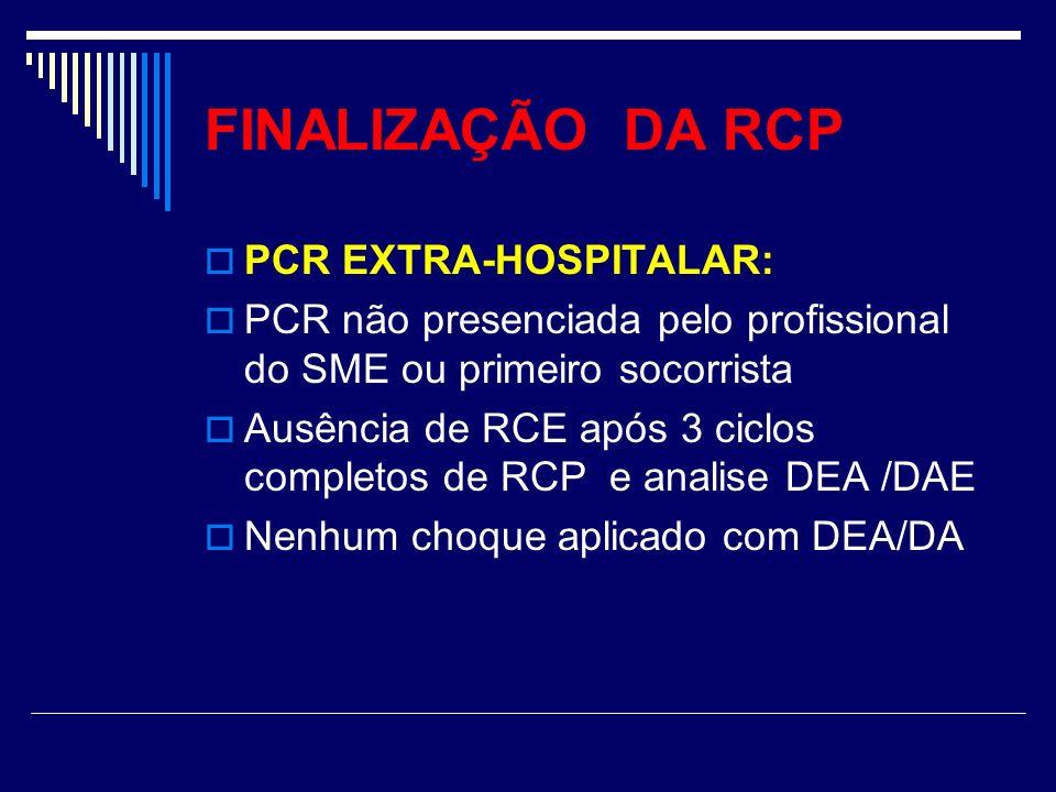 FINALIZAÇÃO DA RCP PCR EXTRA-HOSPITALAR: PCR não presenciada pelo profissional do SME ou primeiro socorrista Ausência de RCE após 3 ciclos completos d
