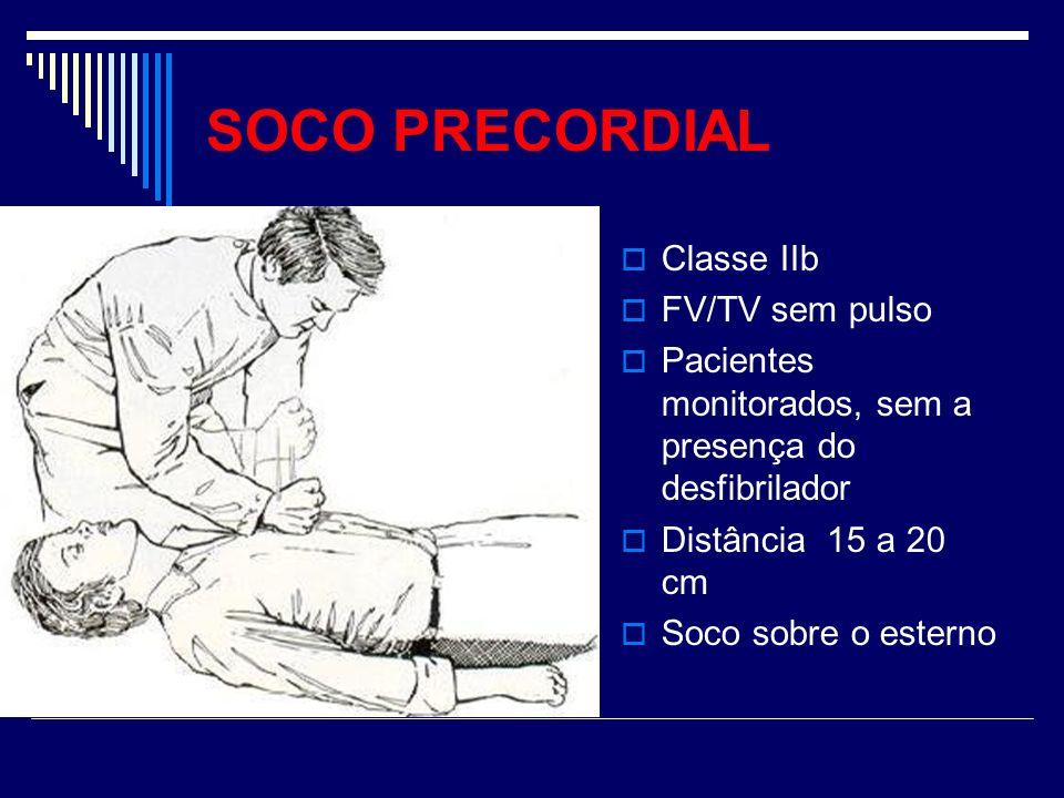SOCO PRECORDIAL Classe IIb FV/TV sem pulso Pacientes monitorados, sem a presença do desfibrilador Distância 15 a 20 cm Soco sobre o esterno