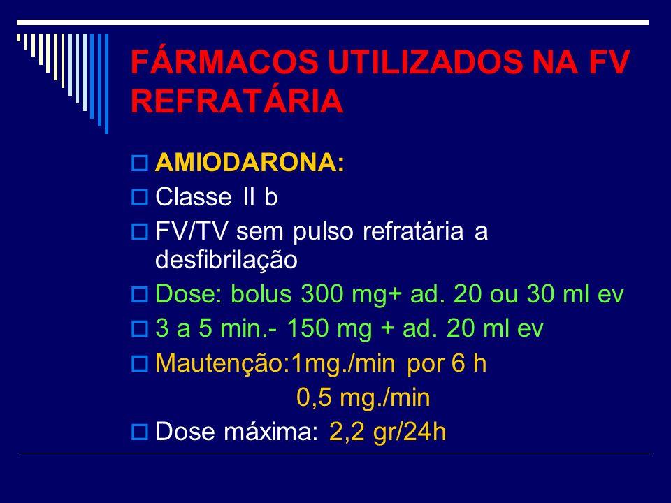 FÁRMACOS UTILIZADOS NA FV REFRATÁRIA AMIODARONA: Classe II b FV/TV sem pulso refratária a desfibrilação Dose: bolus 300 mg+ ad. 20 ou 30 ml ev 3 a 5 m