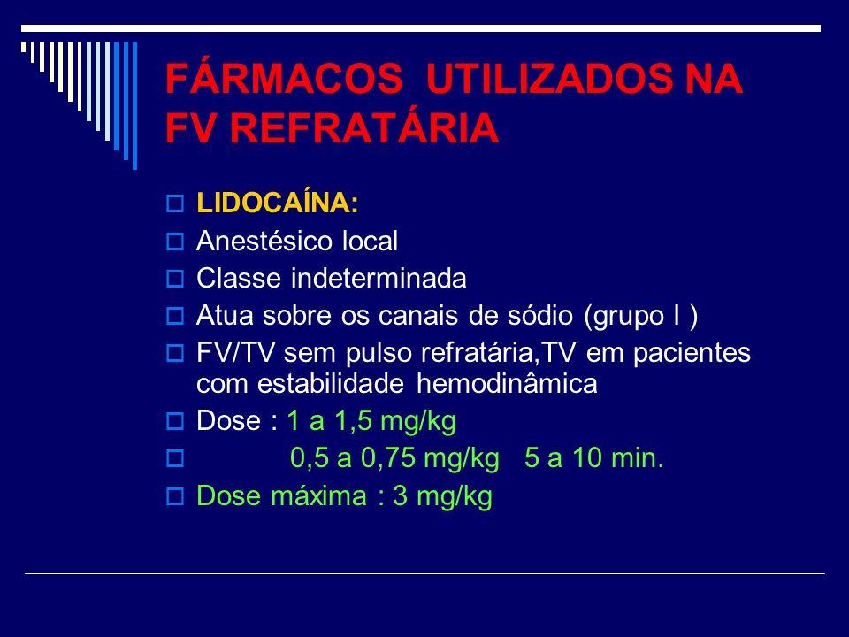 FÁRMACOS UTILIZADOS NA FV REFRATÁRIA LIDOCAÍNA: Anestésico local Classe indeterminada Atua sobre os canais de sódio (grupo I ) FV/TV sem pulso refratá