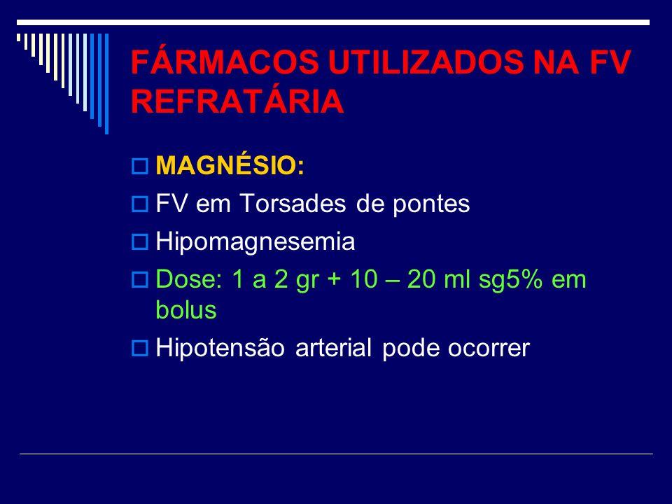 FÁRMACOS UTILIZADOS NA FV REFRATÁRIA MAGNÉSIO: FV em Torsades de pontes Hipomagnesemia Dose: 1 a 2 gr + 10 – 20 ml sg5% em bolus Hipotensão arterial p