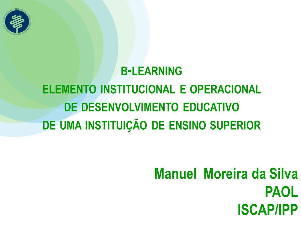 B - LEARNING ELEMENTO INSTITUCIONAL E OPERACIONAL DE DESENVOLVIMENTO EDUCATIVO DE UMA INSTITUIÇÃO DE ENSINO SUPERIOR Manuel Moreira da Silva PAOL ISCA