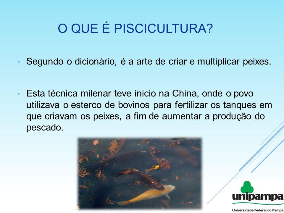 O QUE É PISCICULTURA? Segundo o dicionário, é a arte de criar e multiplicar peixes. Esta técnica milenar teve inicio na China, onde o povo utilizava o