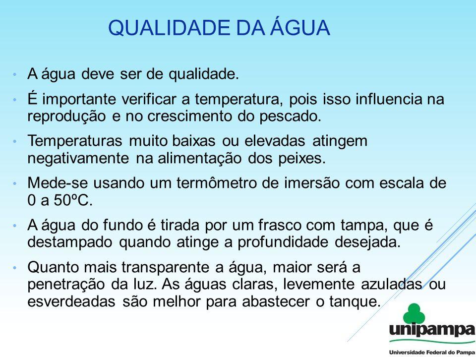 QUALIDADE DA ÁGUA A água deve ser de qualidade. É importante verificar a temperatura, pois isso influencia na reprodução e no crescimento do pescado.