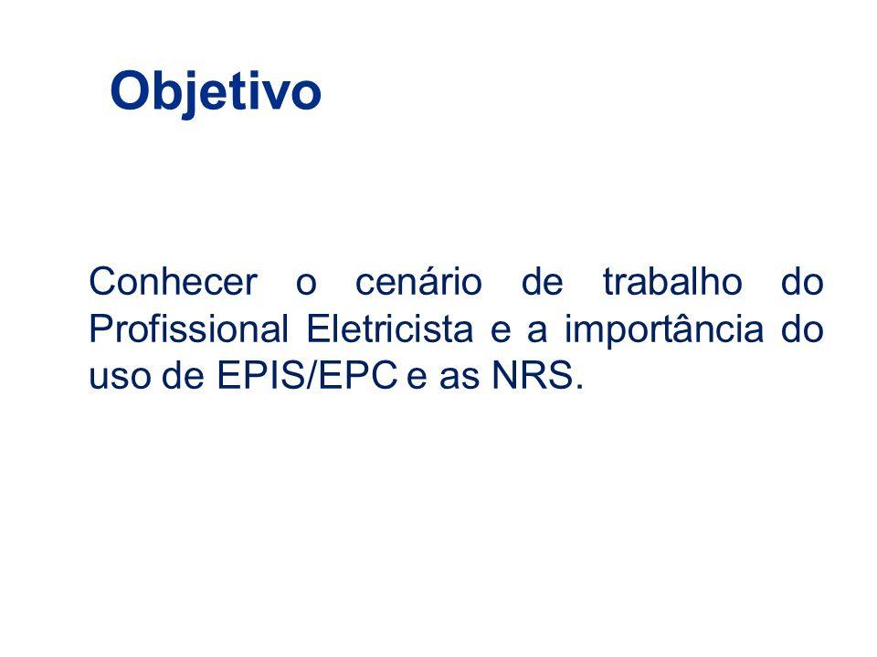 Objetivo Conhecer o cenário de trabalho do Profissional Eletricista e a importância do uso de EPIS/EPC e as NRS.