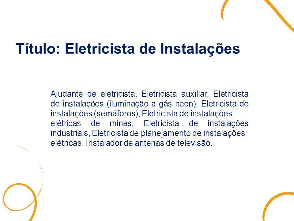 Título: Eletricista de Instalações Ajudante de eletricista, Eletricista auxiliar, Eletricista de instalações (iluminação a gás neon), Eletricista de i
