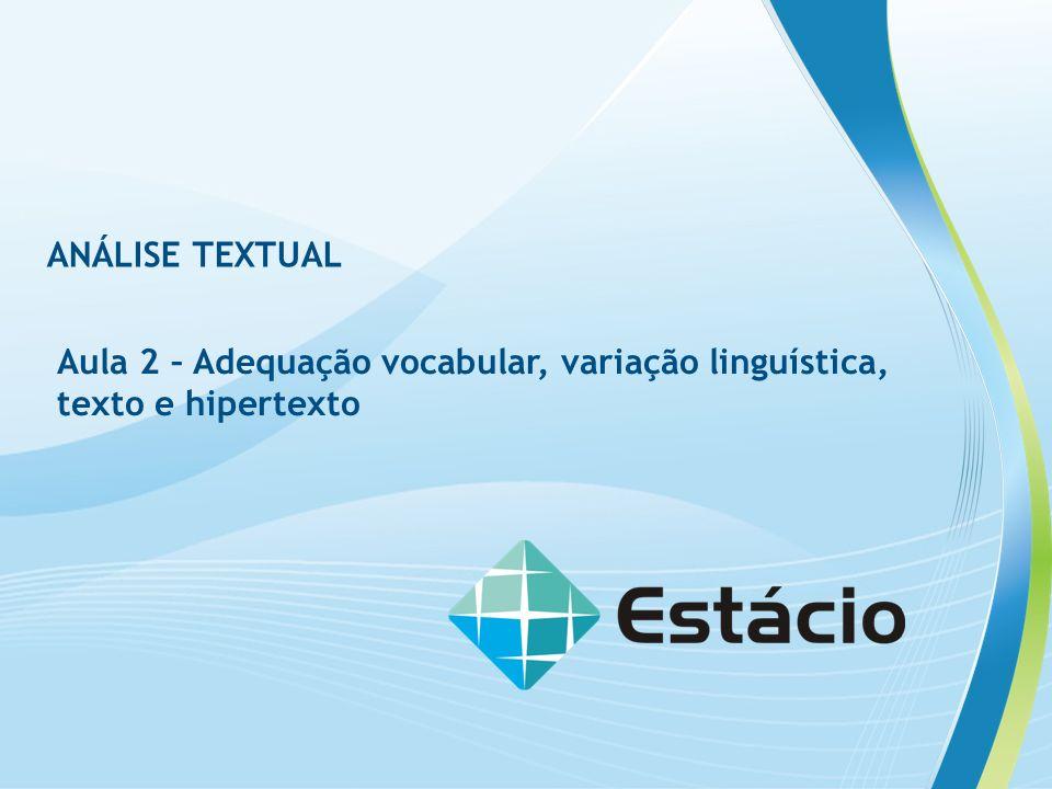 ANÁLISE TEXTUAL Aula 2 – Adequação vocabular, variação linguística, texto e hipertexto ANALISE TEXTUAL Aula 2 – Adequação vocabular, variação linguística, texto e hipertexto Conteúdo Programático desta aula Contextos de produção das atividades de linguagem Tipos de variação linguística Noção de texto Coesão e coerência Noção de hipertexto BAÚ
