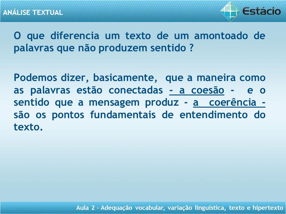 ANÁLISE TEXTUAL Aula 2 – Adequação vocabular, variação linguística, texto e hipertexto O que diferencia um texto de um amontoado de palavras que não p