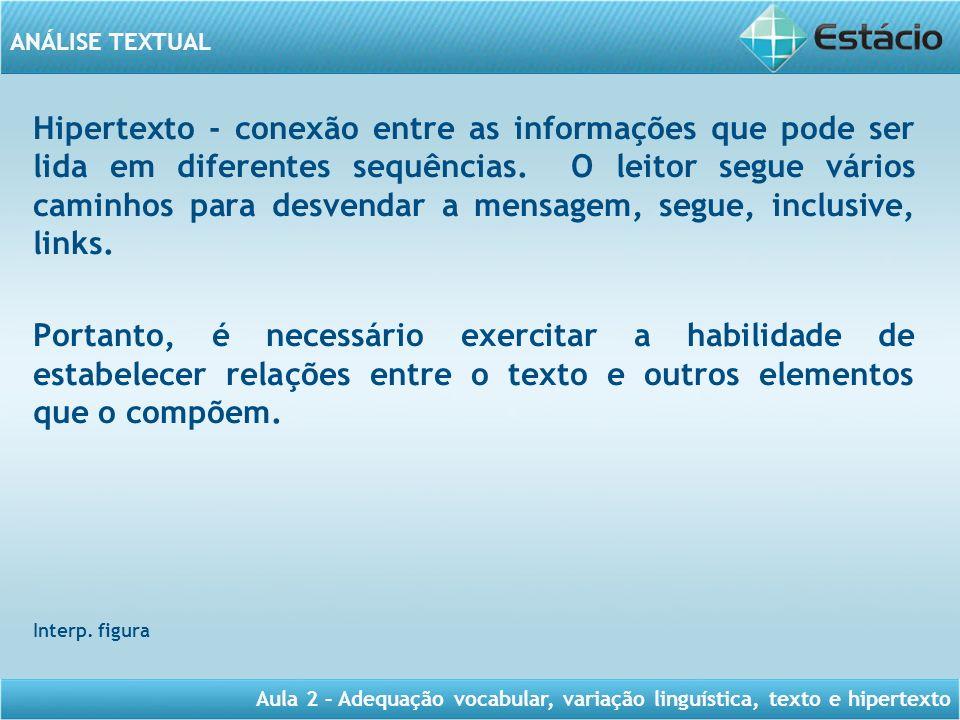 ANÁLISE TEXTUAL Aula 2 – Adequação vocabular, variação linguística, texto e hipertexto Hipertexto - conexão entre as informações que pode ser lida em
