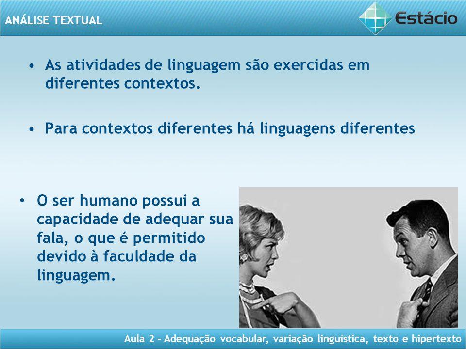 ANÁLISE TEXTUAL Aula 2 – Adequação vocabular, variação linguística, texto e hipertexto As atividades de linguagem são exercidas em diferentes contexto