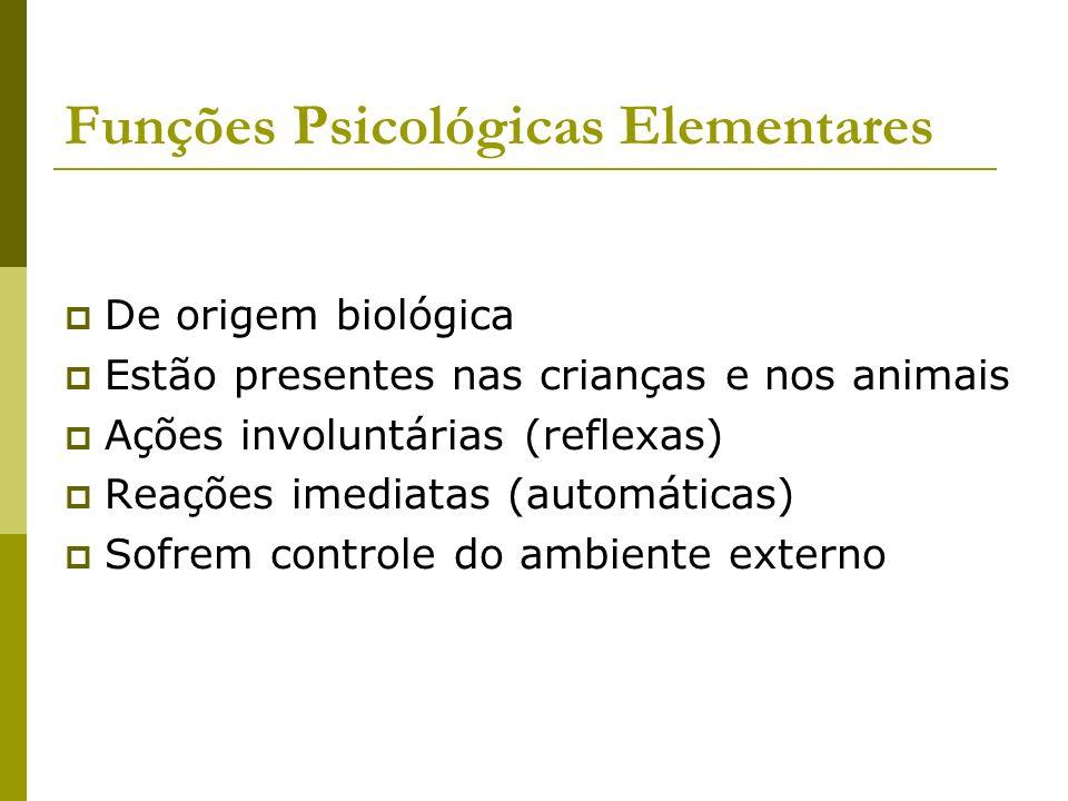 Funções Psicológicas Elementares De origem biológica Estão presentes nas crianças e nos animais Ações involuntárias (reflexas) Reações imediatas (auto