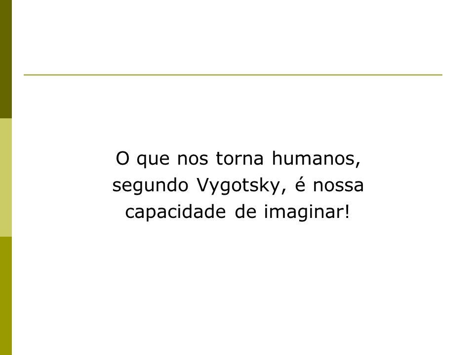 O que nos torna humanos, segundo Vygotsky, é nossa capacidade de imaginar!