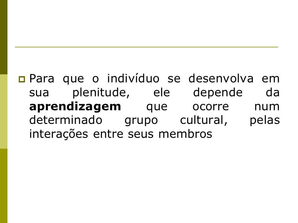 Para que o indivíduo se desenvolva em sua plenitude, ele depende da aprendizagem que ocorre num determinado grupo cultural, pelas interações entre seu