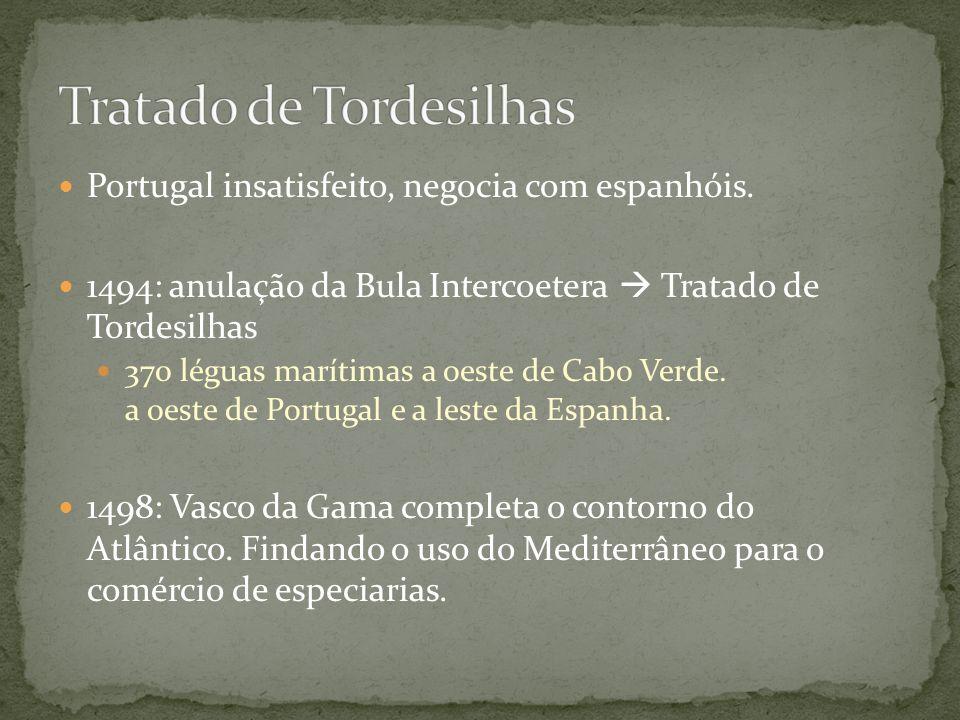 Portugal insatisfeito, negocia com espanhóis. 1494: anulação da Bula Intercoetera Tratado de Tordesilhas 370 léguas marítimas a oeste de Cabo Verde. a