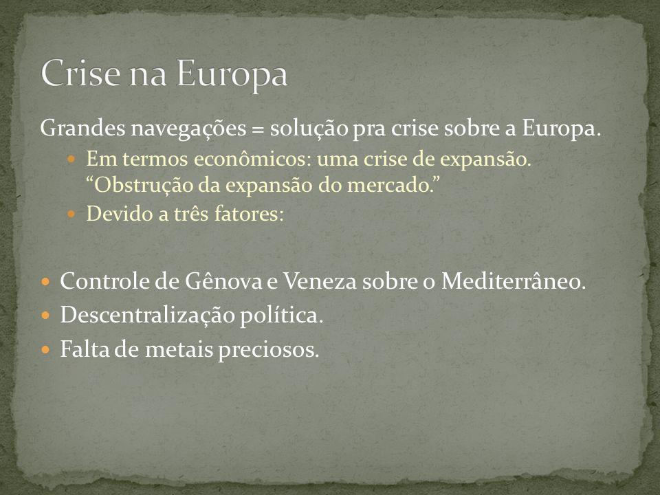 Grandes navegações = solução pra crise sobre a Europa. Em termos econômicos: uma crise de expansão. Obstrução da expansão do mercado. Devido a três fa