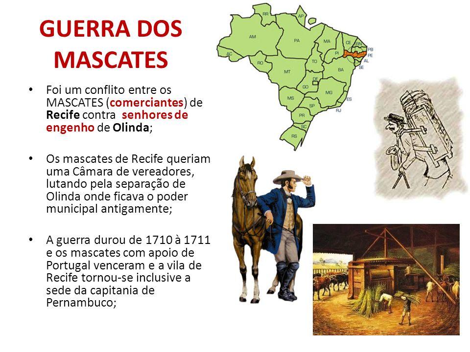GUERRA DOS MASCATES Foi um conflito entre os MASCATES (comerciantes) de Recife contra senhores de engenho de Olinda; Os mascates de Recife queriam uma Câmara de vereadores, lutando pela separação de Olinda onde ficava o poder municipal antigamente; A guerra durou de 1710 à 1711 e os mascates com apoio de Portugal venceram e a vila de Recife tornou-se inclusive a sede da capitania de Pernambuco;