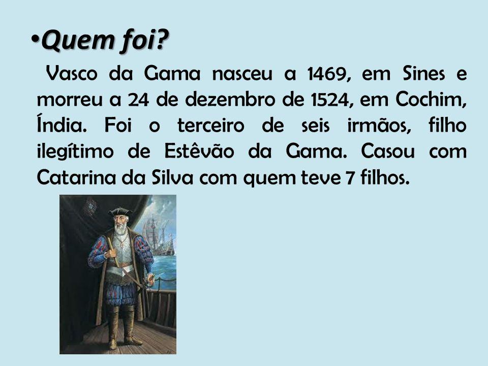 Quem foi? Vasco da Gama nasceu a 1469, em Sines e morreu a 24 de dezembro de 1524, em Cochim, Índia. Foi o terceiro de seis irmãos, filho ilegítimo de