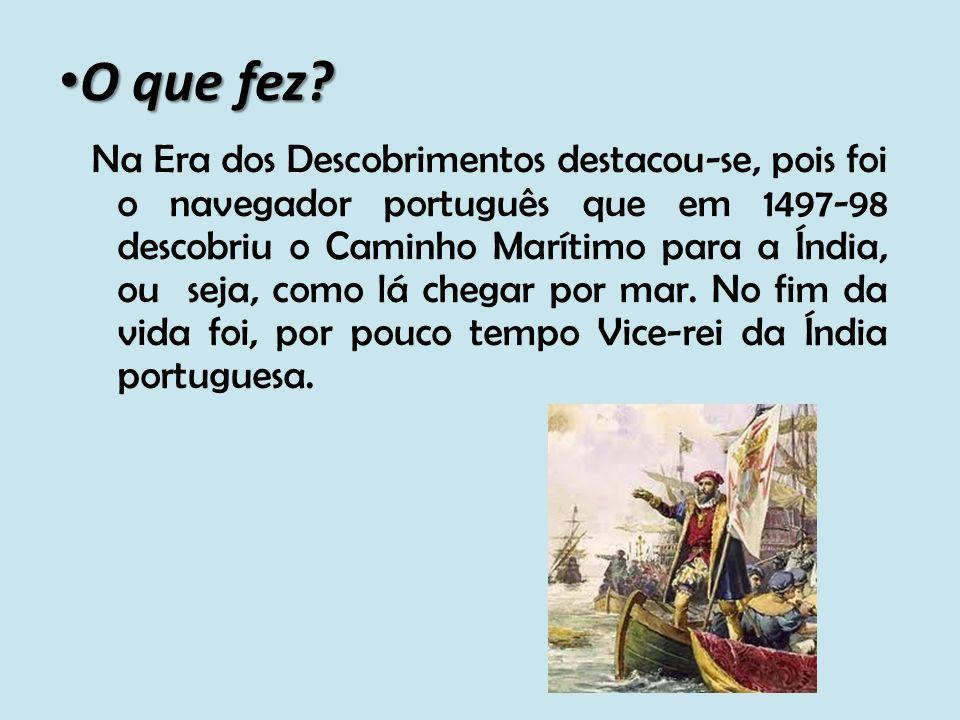 O que fez? O que fez? Na Era dos Descobrimentos destacou-se, pois foi o navegador português que em 1497-98 descobriu o Caminho Marítimo para a Índia,